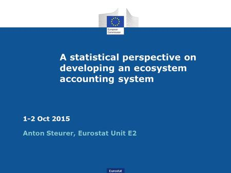 Eurostat A statistical perspective on developing an ecosystem accounting system 1-2 Oct 2015 Anton Steurer, Eurostat Unit E2.