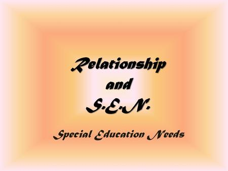 Relationship and S.E.N. Special Education Needs. Individuality and Difference Usually we use this abbreviation to talk about pupils who show request for.