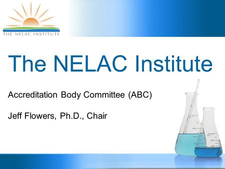 The NELAC Institute Accreditation Body Committee (ABC) Jeff Flowers, Ph.D., Chair.