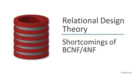 Jennifer Widom Relational Design Theory Shortcomings of BCNF/4NF.