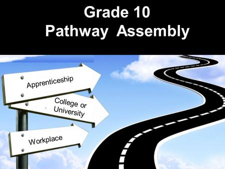 Grade 10 Pathway Assembly AApprenticeship Workplace College or University.
