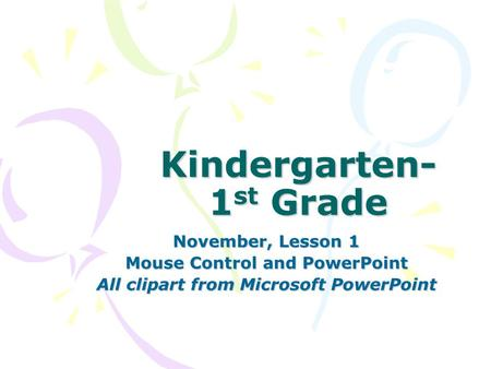 Kindergarten- 1 st Grade November, Lesson 1 Mouse Control and PowerPoint All clipart from Microsoft PowerPoint.