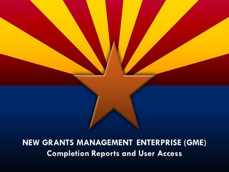 NEW GRANTS MANAGEMENT ENTERPRISE (GME) Completion Reports and User Access.
