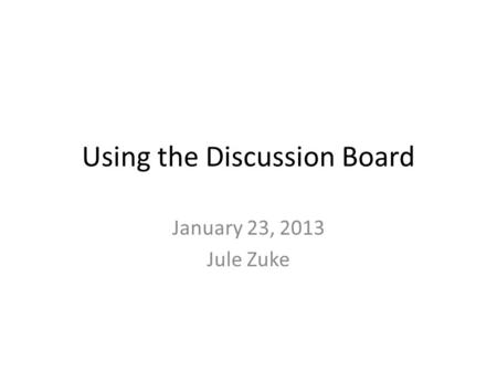 Using the Discussion Board January 23, 2013 Jule Zuke.