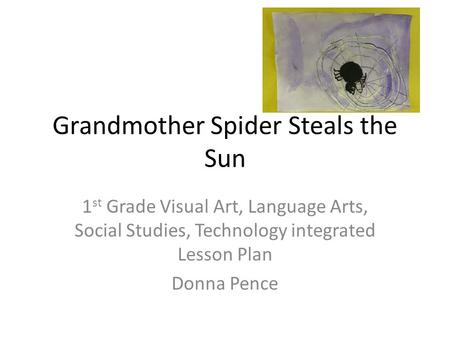 Grandmother Spider Steals the Sun 1 st Grade Visual Art, Language Arts, Social Studies, Technology integrated Lesson Plan Donna Pence.