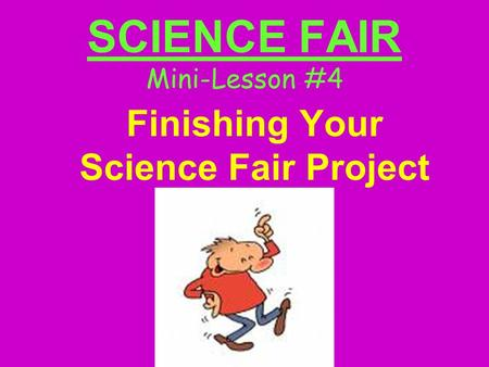 SCIENCE FAIR Mini-Lesson #4 Finishing Your Science Fair Project.