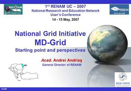 UC2007 National Grid Initiative MD-Grid Starting point and perspectives Acad. Andrei Andrieş General Director of RENAM 1 st RENAM UC – 2007 National Research.