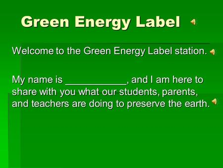 Green Energy Label Welcome to the Green Energy Label station. My name is ___________, and I am here to share with you what our students, parents, and.