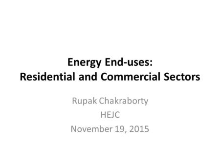 Energy End-uses: Residential and Commercial Sectors Rupak Chakraborty HEJC November 19, 2015.