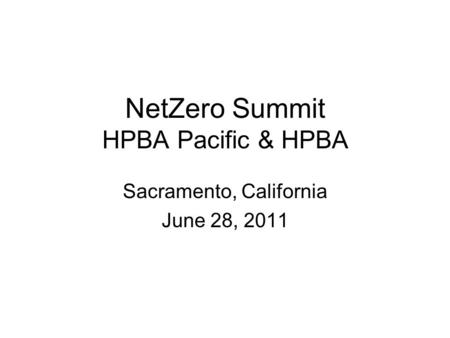 NetZero Summit HPBA Pacific & HPBA Sacramento, California June 28, 2011.