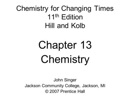 Chemistry for Changing Times 11 th Edition Hill and Kolb Chapter 13 Chemistry John Singer Jackson Community College, Jackson, MI © 2007 Prentice Hall.