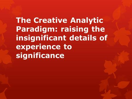 The Creative Analytic Paradigm: raising the insignificant details of experience to significance.
