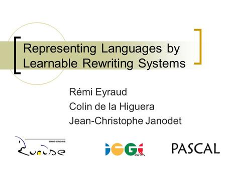 Representing Languages by Learnable Rewriting Systems Rémi Eyraud Colin de la Higuera Jean-Christophe Janodet.
