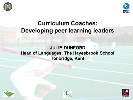 Curriculum Coaches: Developing peer learning leaders JULIE DUNFORD Head of Languages, The Hayesbrook School Tonbridge, Kent.