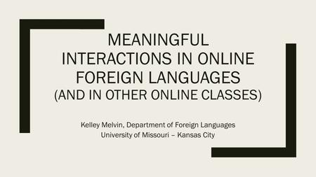 MEANINGFUL INTERACTIONS IN ONLINE FOREIGN LANGUAGES (AND IN OTHER ONLINE CLASSES) Kelley Melvin, Department of Foreign Languages University of Missouri.