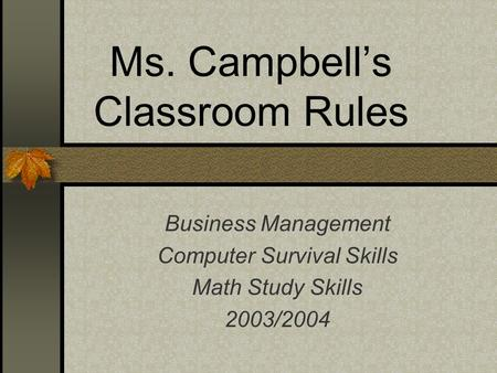 Ms. Campbell's Classroom Rules Business Management Computer Survival Skills Math Study Skills 2003/2004.