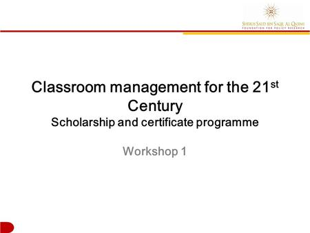 Classroom management for the 21 st Century Scholarship and certificate programme Workshop 1.