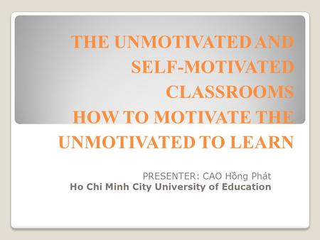 THE UNMOTIVATED AND SELF-MOTIVATED CLASSROOMS HOW TO MOTIVATE THE UNMOTIVATED TO LEARN PRESENTER: CAO Hồng Phát Ho Chi Minh City University of Education.