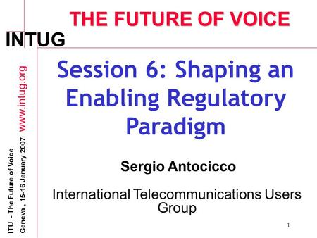 INTUG ITU - The Future of Voice Geneva, 15-16 January 2007 www.intug.org 1 THE FUTURE OF VOICE Session 6: Shaping an Enabling Regulatory Paradigm Sergio.