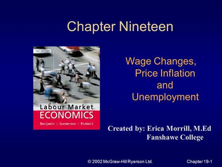 © 2002 McGraw-Hill Ryerson Ltd.Chapter 19-1 Chapter Nineteen Wage Changes, Price Inflation and Unemployment Created by: Erica Morrill, M.Ed Fanshawe College.