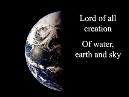 Lord of all creation Of water, earth and sky Lord of all creation Of water, earth and sky.