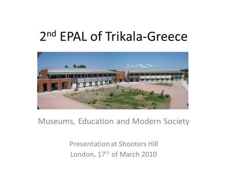2 nd EPAL of Trikala-Greece Museums, Education and Modern Society Presentation at Shooters Hill London, 17 th of March 2010.