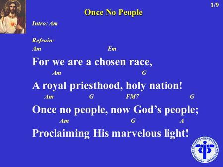 Intro: Am Refrain: Am Em For we are a chosen race, Am G A royal priesthood, holy nation! Am G FM7 G Once no people, now God's people; Am G A Proclaiming.