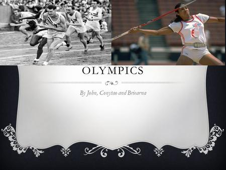 HISTORY OF THE OLYMPICS By John, Conytao and Briearna.