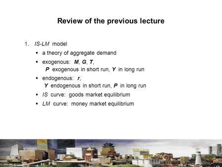 Review of the previous lecture 1. IS-LM model  a theory of aggregate demand  exogenous: M, G, T, P exogenous in short run, Y in long run  endogenous: