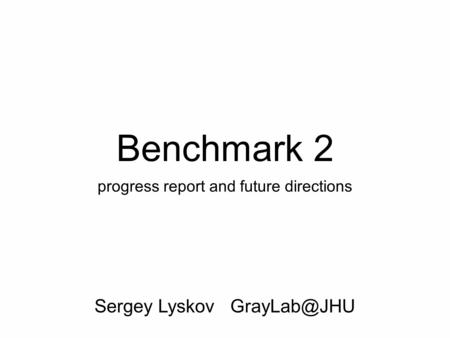Benchmark 2 progress report and future directions Sergey Lyskov