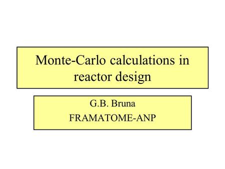 Monte-Carlo calculations in reactor design G.B. Bruna FRAMATOME-ANP.