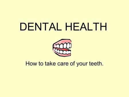 DENTAL HEALTH How to take care of your teeth. What is Dental Health? Dental health involves keeping the mouth, teeth, and gums healthy. A dentist is.