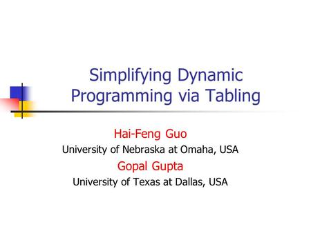 Simplifying Dynamic Programming via Tabling Hai-Feng Guo University of Nebraska at Omaha, USA Gopal Gupta University of Texas at Dallas, USA.