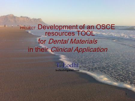 1 PROJECT : Development of an OSCE resources TOOL for Dental Materials in their Clinical Application T. Lodhi