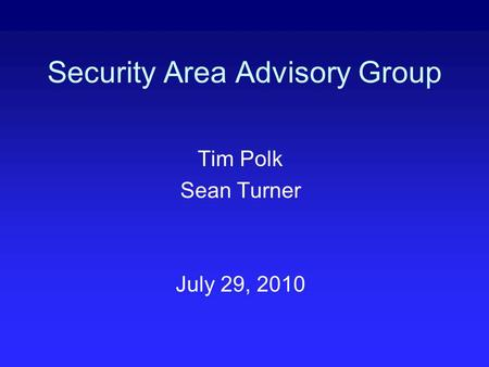 Security Area Advisory Group Tim Polk Sean Turner July 29, 2010.