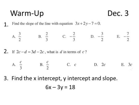 Warm-UpDec. 3 1. 2. 3.Find the x intercept, y intercept and slope. 6x – 3y = 18.