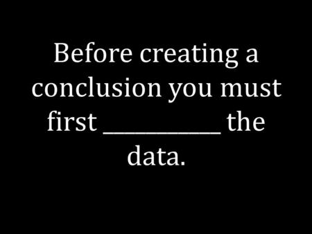 Before creating a conclusion you must first ___________ the data.
