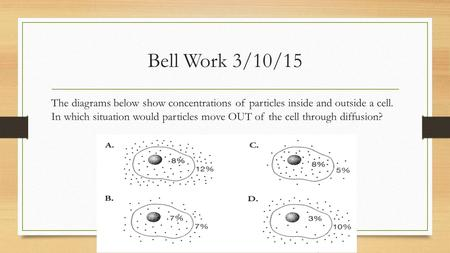 Bell Work 3/10/15 The diagrams below show concentrations of particles inside and outside a cell. In which situation would particles move OUT of the cell.