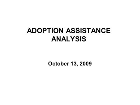 ADOPTION ASSISTANCE ANALYSIS October 13, 2009. 2 COMPARISON OF PERCENT OF CHILDREN ELIGIBLE FOR ADOPTION BY CURRENT, PROPOSED AND ALTERNATE CRITERIA SFY.