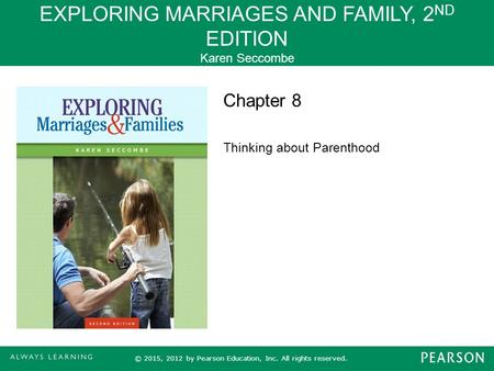 EXPLORING MARRIAGES AND FAMILY, 2 ND EDITION Karen Seccombe © 2015, 2012 by Pearson Education, Inc. All rights reserved. Chapter 8 Thinking about Parenthood.