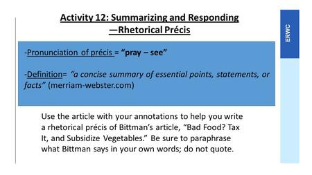 "ERWC Activity 12: Summarizing and Responding —Rhetorical Précis -Pronunciation of précis = ""pray – see"" -Definition= ""a concise summary of essential points,"