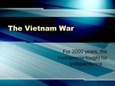 The Vietnam War For 2000 years, the Vietnamese fought for independence…