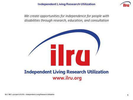 SILC-NET, a project of ILRU – Independent Living Research Utilization Independent Living Research Utilization 1.