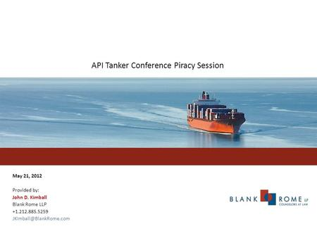 API Tanker Conference Piracy Session May 21, 2012 Provided by: John D. Kimball Blank Rome LLP +1.212.885.5259