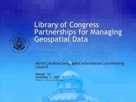Library of Congress Partnerships for Managing Geospatial Data North Carolina Geographic Information Coordinating Council Raleigh, NC November 7, 2007 William.