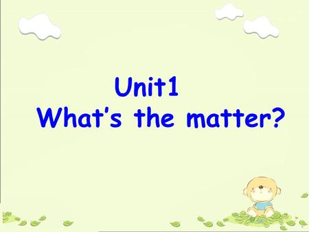 Unit1 What's the matter? ---What's the matter? --- I have a stomachache. --- You shouldn't eat so much next time. 1.--- 怎么了? --- 我肚子疼。 --- 下一次你不要吃得太多。