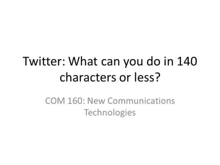 Twitter: What can you do in 140 characters or less? COM 160: New Communications Technologies.