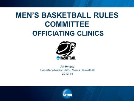 MEN'S BASKETBALL RULES COMMITTEE OFFICIATING CLINICS Art Hyland Secretary-Rules Editor, Men's Basketball 2013-14.