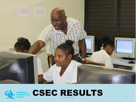CSEC RESULTS www.cxc.org1. May – June 2015 EXAMINATION RESULTS Presentation in collaboration with the Ministry of Education Science, Technology and Innovation.