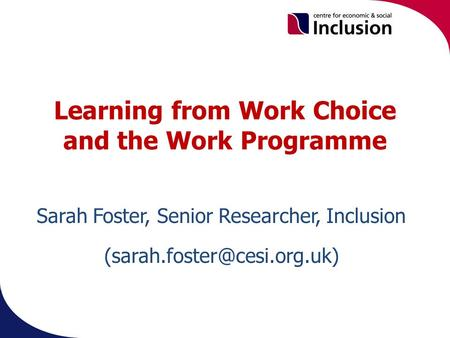 Learning from Work Choice and the Work Programme. Sarah Foster, Senior Researcher, Inclusion